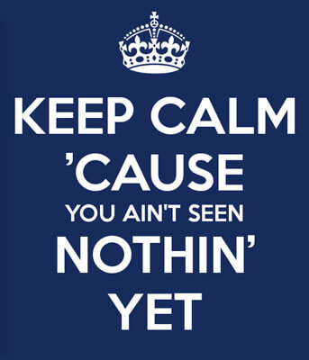 Keep Calm 'Cause You Ain't Seen Nothin' Yet