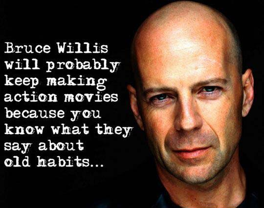 Bruce Willis will probably keep making action movies because you know what they say about old habits…