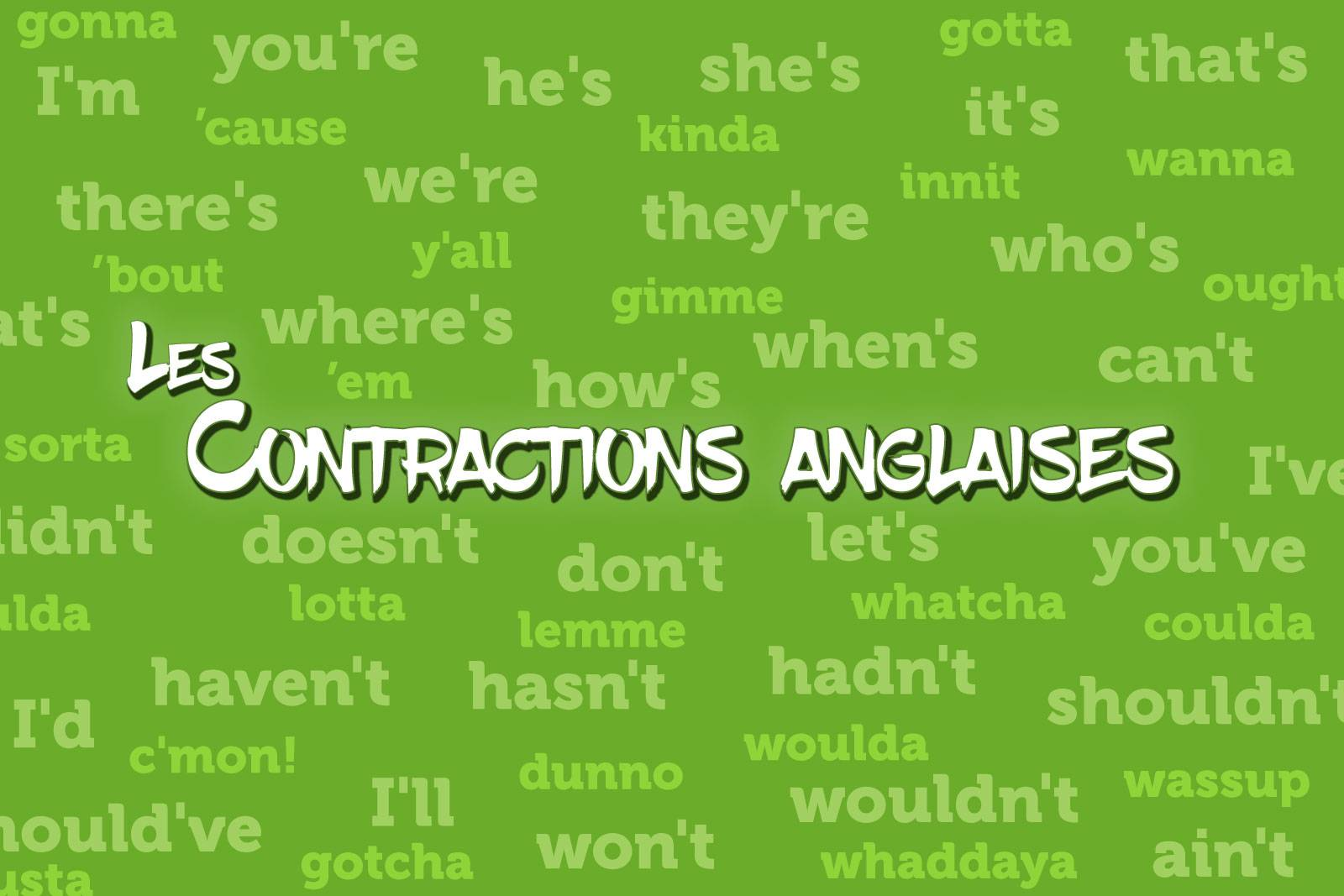 Les contractions anglaises : I'm, you're, he's, she's, it's, that's, there's, we're, they're, who's, what's, where's, how's, when's, can't, didn't, doesn't, don't, let's, I've, you've, I'd, haven't, hasn't, hadn't, shouldn't, should've, I'll, won't, wouldn't, ain't, gonna, gotta, wanna, 'cause, 'em, kinda, 'bout, y'all, gimme, oughta, sorta, whatcha, shoulda, lotta, lotsa, c'mon, coulda, lemme, woulda, musta, gotcha, dunno, wassup, whaddaya, innit, prolly, s'pose, wassamatta,
